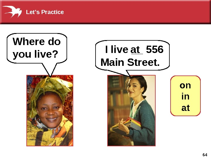 64 Where do you live? I live __ 556 Main Street.   at on