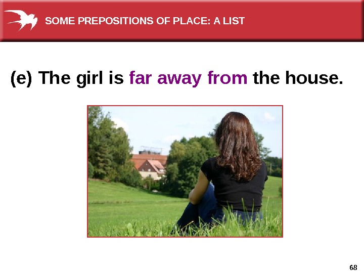 68(e)  The girl is far away  from the house. SOME PREPOSITIONS OF PLACE: A