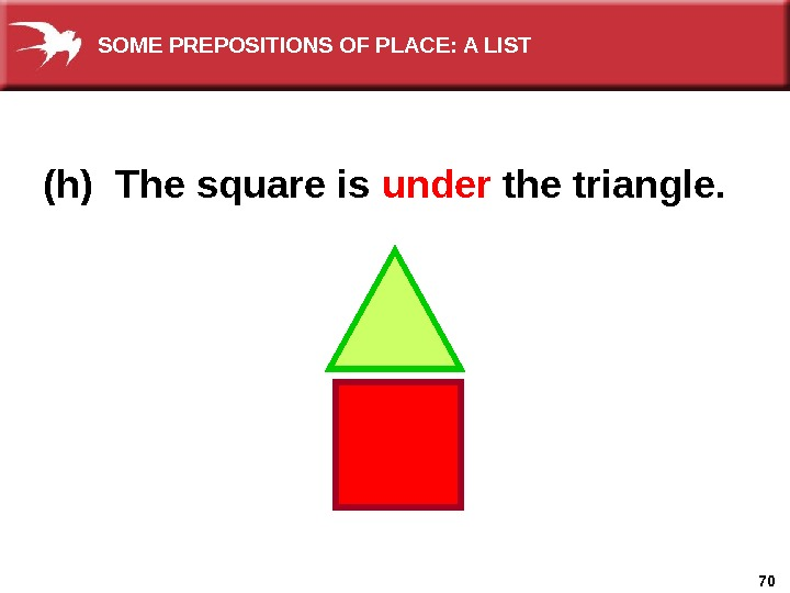 70(h) The square is under  the triangle. SOME PREPOSITIONS OF PLACE: A LIST