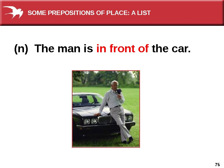 75(n) The man is in front of  the car. SOME PREPOSITIONS OF PLACE: A LIST