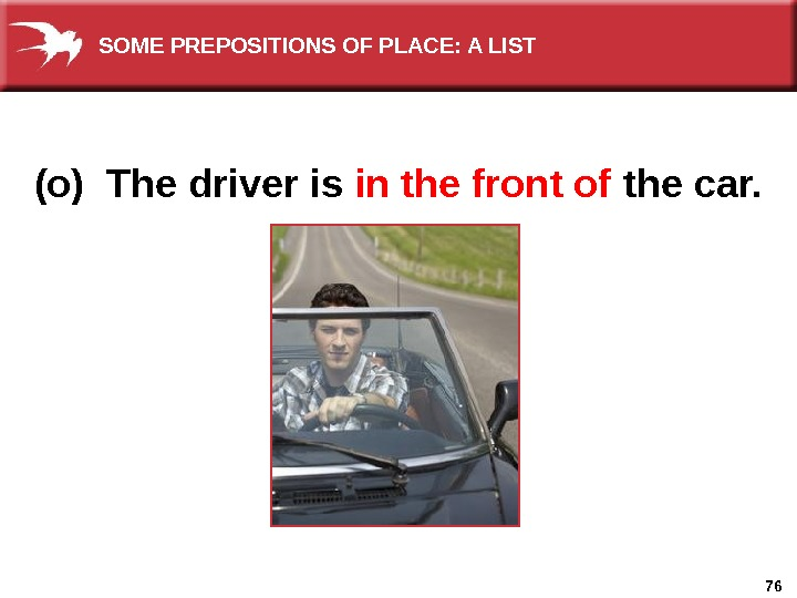 76(o) The driver is in the front of  the car. SOME PREPOSITIONS OF PLACE: A