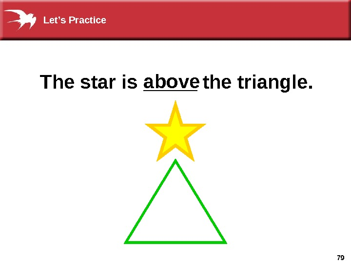 79 The star is _____ the triangle. above. Let's Practice