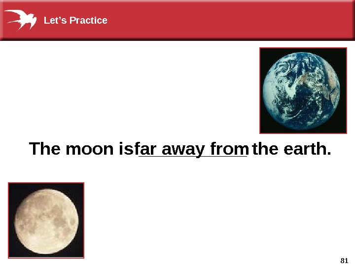 81  The moon is ______ the earth. far away from. Let's Practice