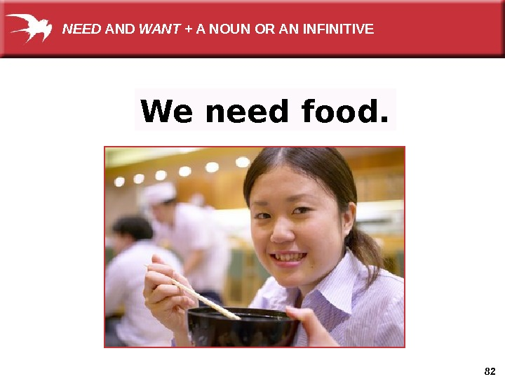 82 We need food. NEED AND WANT + A NOUN OR AN INFINITIVE
