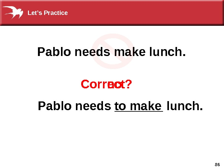 86 Correct?   no  Pablo needs make lunch. Pablo needs _______ lunch. to make.