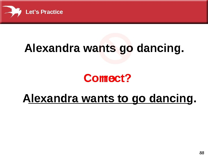 88 Correct?  no  Alexandra wants go dancing. _____________ Alexandra wants to go dancing. Let's