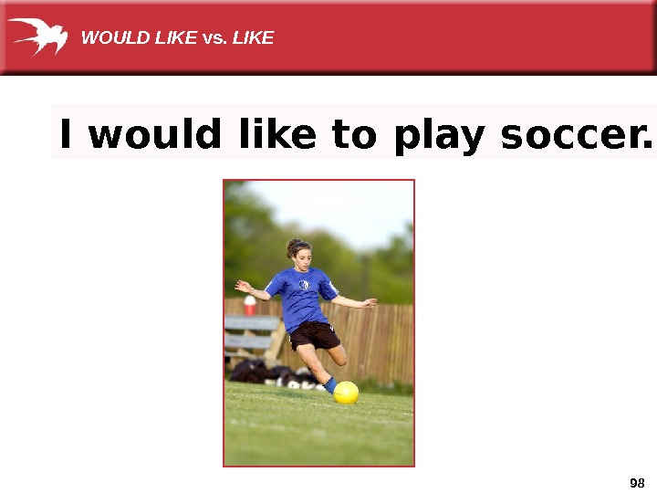 98 I would like to play soccer. WOULD LIKE vs.  LIKE