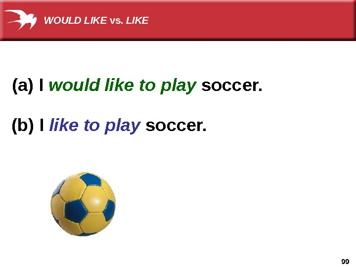 99(a) I would like to play soccer. (b) I like to play soccer. WOULD LIKE vs.