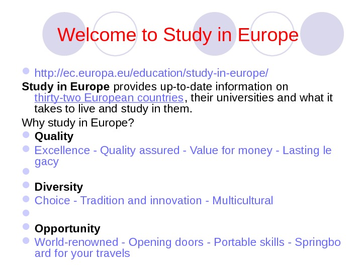 Welcome to Study in Europe  http: //ec. europa. eu/education/study-in-europe/  Study in Europe provides up-to-date