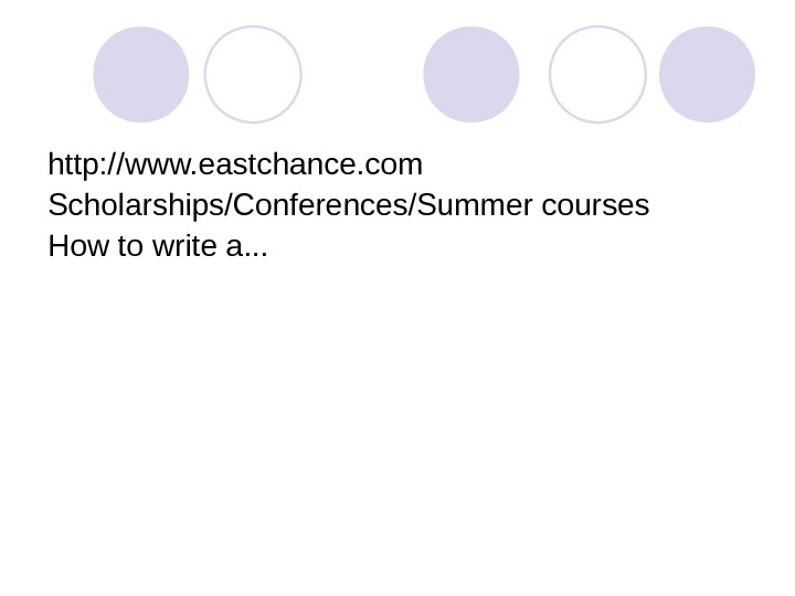 http: //www. eastchance. com Scholarships/Conferences/Summer courses How to write a. . .
