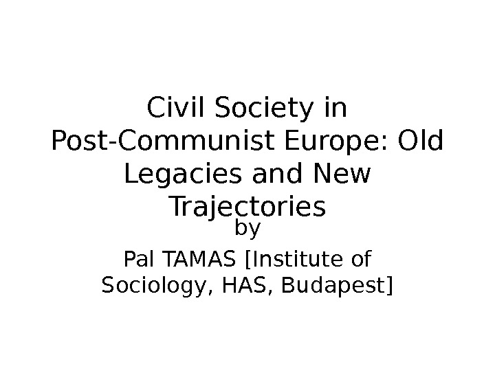 Civil Society in Post-Communist Europe: Old Legacies and New Trajectories by Pal TAMAS [Institute of Sociology,