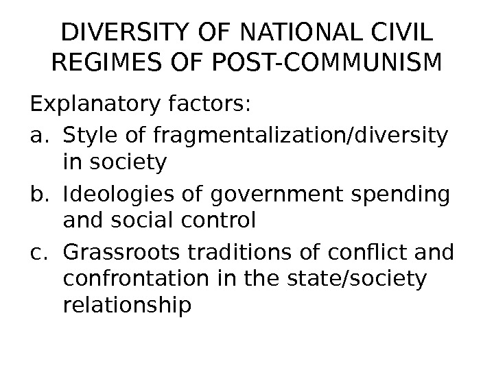 DIVERSITY OF NATIONAL CIVIL REGIMES OF POST-COMMUNISM Explanatory factors: a. Style of fragmentalization/diversity in society b.