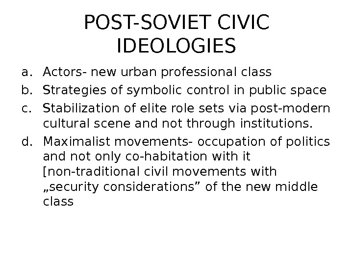 POST-SOVIET CIVIC IDEOLOGIES a. Actors- new urban professional class b. Strategies of symbolic control in public