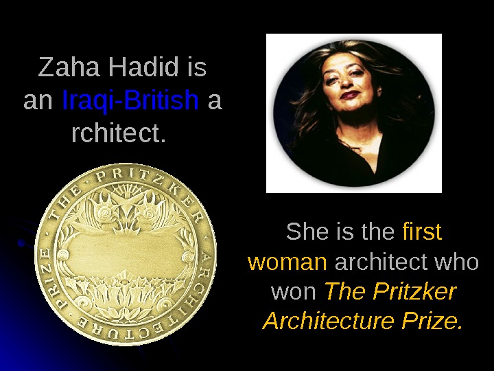 Zaha Hadid is an Iraqi-British a rchitect.  She is the first woman architect who won