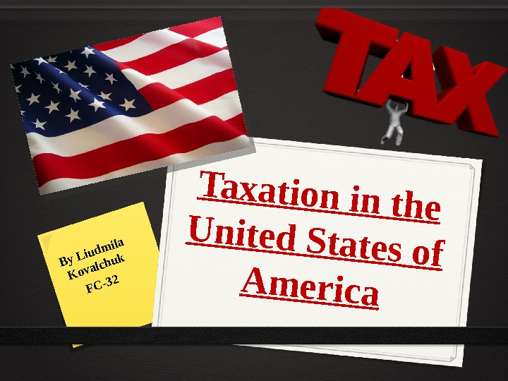 Taxation in the United States of America By Liudmila Kovalchuk FC-32