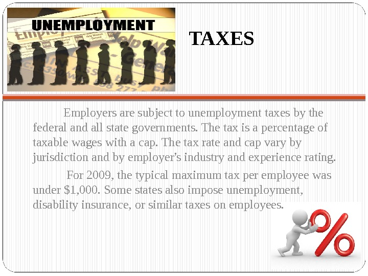 TAXES  Employers are subject to unemployment taxes by the federal and all state governments.