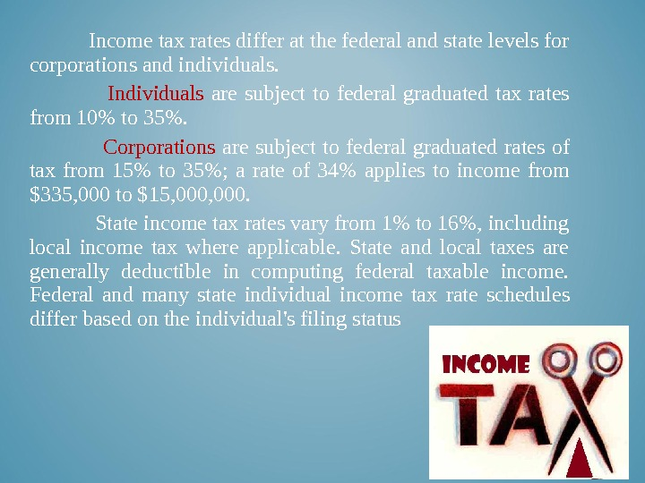 Income tax rates differ at the federal and state levels for corporations and individuals.