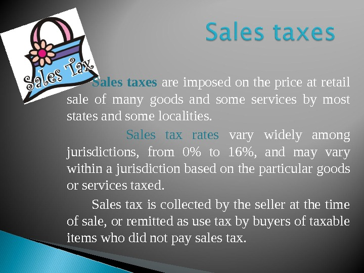 Sales taxes  are imposed on the price at retail sale of many goods