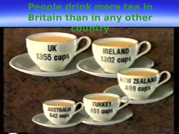 People drink more tea in Britain than in any other country