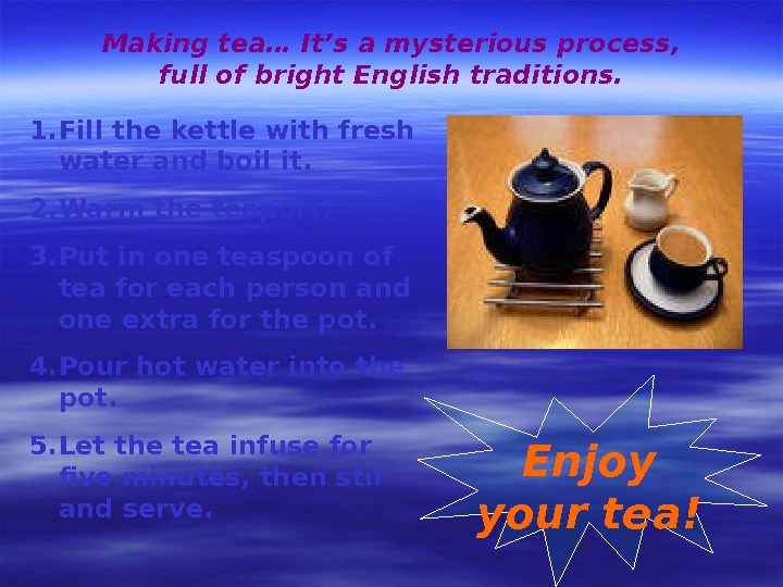 Making tea… It's a mysterious process,  full of bright English traditions. 1. Fill