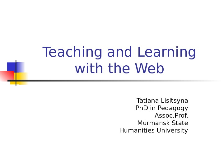 Teaching and Learning with the Web Tatiana Lisitsyna Ph. D in Pedagogy Assoc. Prof.