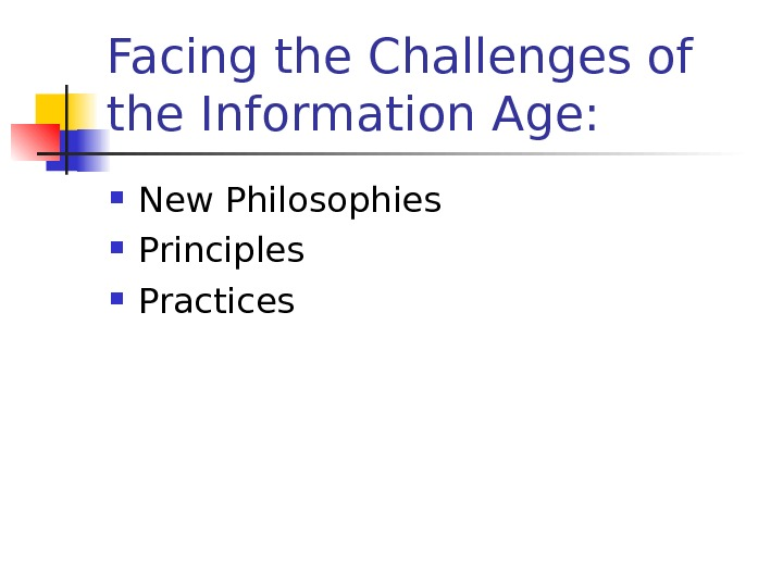 Facing the Challenges of the Information Age:  New Philosophies Principles Practices