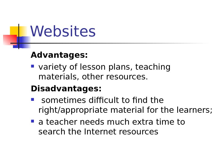 Websites Advantages:  variety of lesson plans, teaching materials, other resources. Disadvantages: sometimes difficult