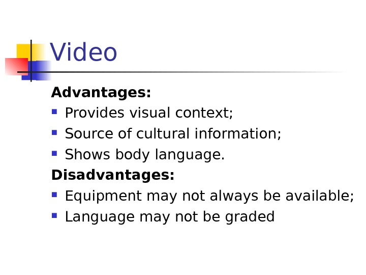 Video Advantages:  Provides visual context;  Source of cultural information;  Shows body