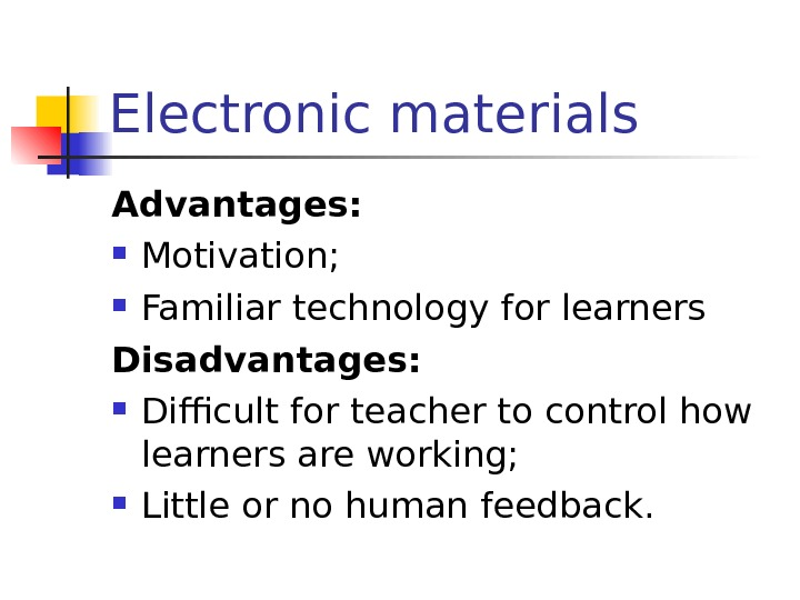 Electronic materials Advantages:  Motivation;  Familiar technology for learners Disadvantages:  Difficult for