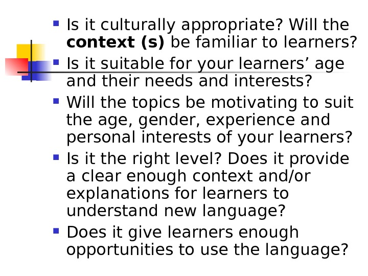 Is it culturally appropriate? Will the context (s) be familiar to learners?  Is