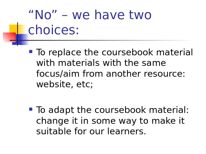 """ No"" – we have two choices:  To replace the coursebook material with"