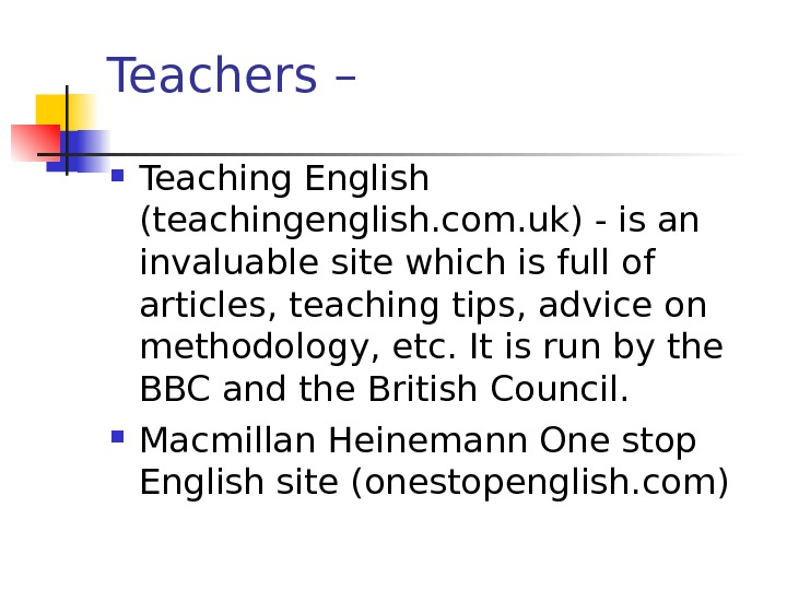 Teachers –  Teaching English (teachingenglish. com. uk) - is an invaluable site which