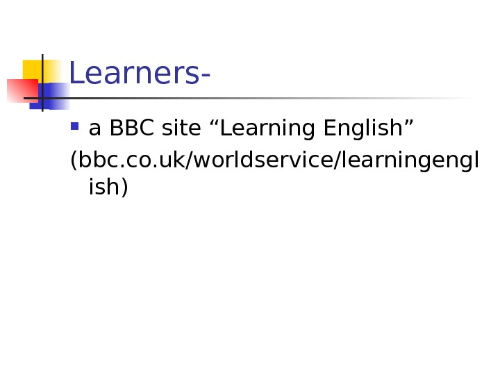 "Learners-  a BBC site ""Learning English"" (bbc. co. uk/worldservice/learningengl ish)"
