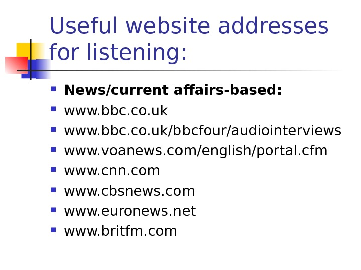 Useful website addresses for listening:  News/current affairs-based:  www. bbc. co. uk/bbcfour/audiointerviews www.