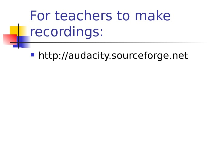 For teachers to make recordings:  http: //audacity. sourceforge. net