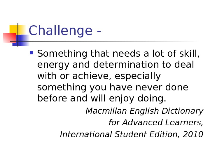 Challenge -  Something that needs a lot of skill,  energy and determination