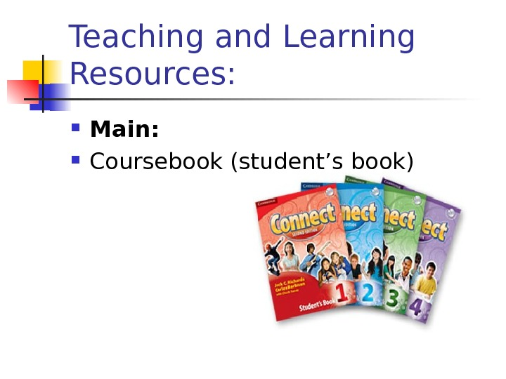Teaching and Learning Resources:  Main:  Coursebook (student's book)