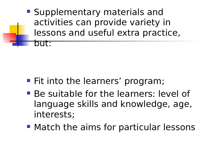 Supplementary materials and activities can provide variety in lessons and useful extra practice,