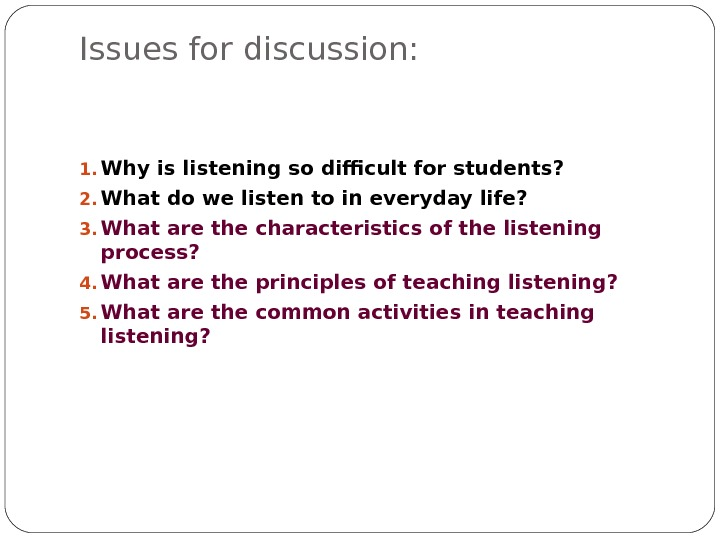 Issues for discussion: 1. Why is listening so difficult for students? 2. What do we listen