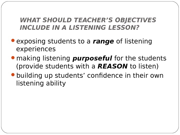 WHAT SHOULD TEACHER'S OBJECTIVES INCLUDE IN A LISTENING LESSON?  exposing students to a range of