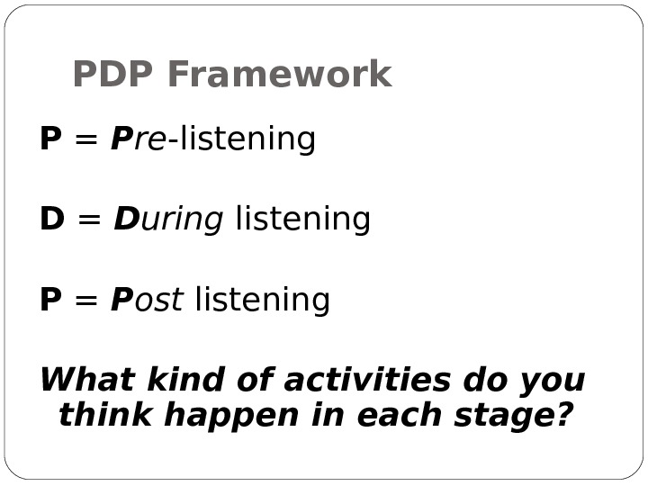 PDP Framework P = P re -listening D = D uring listening P = P ost