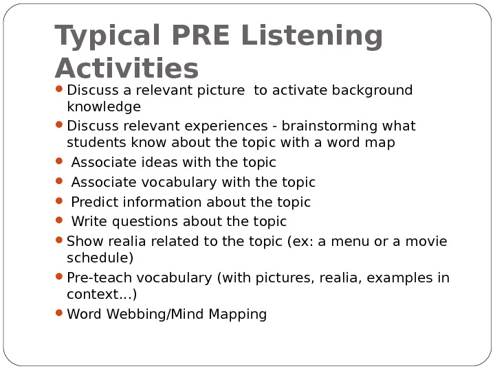 Typical PRE Listening Activities Discuss a relevant picture to activate background knowledge  Discuss relevant experiences