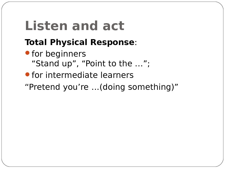 "Listen and act Total Physical Response :  for beginners ""Stand up"", ""Point to the …"";"