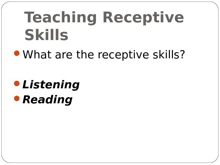 Teaching Receptive Skills What are the receptive skills?  Listening Reading