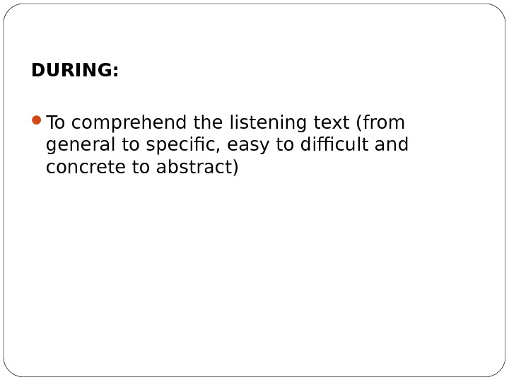DURING:  To comprehend the listening text (from general to specific, easy to difficult and concrete