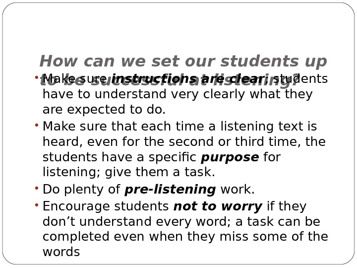How can we set our students up to be successful at listening? • Make sure instructions