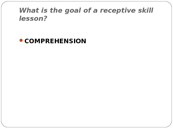 What is the goal of a receptive skill lesson?  COMPREHENSION