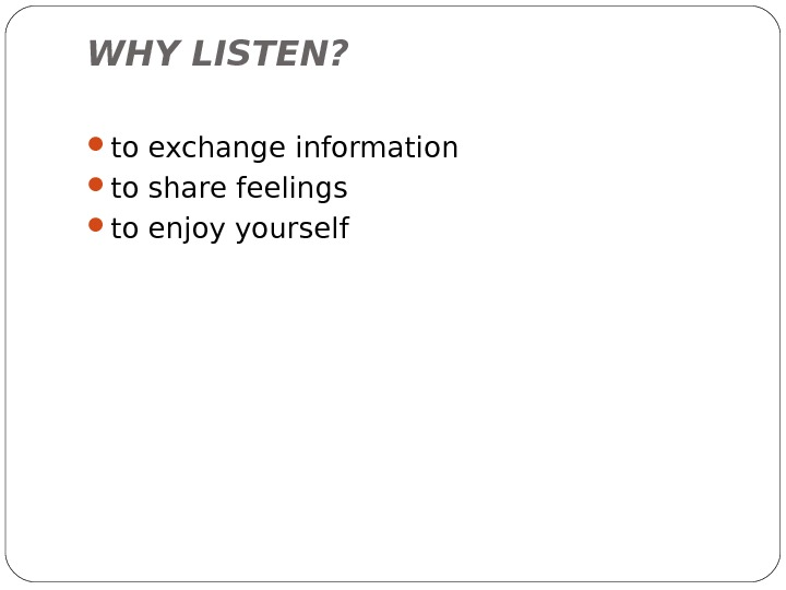 WHY LISTEN?  to exchange information to share feelings to enjoy yourself