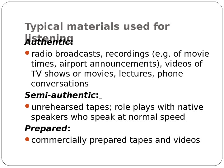 Typical materials used for listening Authentic : radio broadcasts, recordings (e. g. of movie times, airport