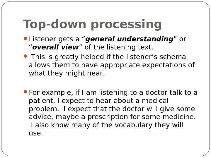 "Top-down processing Listener gets a "" general understanding "" or "" overall view "" of the"